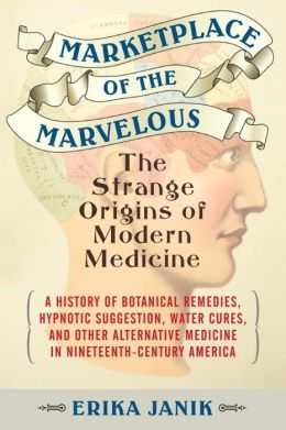 http://erikajanik.com/2013/10/23/new-book-marketplace-of-the-marvelous-the-strange-origins-of-modern-medicine/